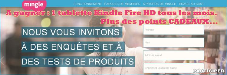 A gagner : Une tablette Kindle Fire HD est à gagner tous les mois parmi les nouveux membres.  Modalités : Répondez à la première enquête pour participer au tirage au sort.  En plus pour chaque enquête ou test de produit vous recevrez des points mingle à échanger contre un chèque-cadeau ou un virement bancaire.